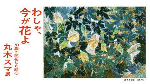 「わしゃ、今が花よ 70歳で開花した絵心 丸木スマ展」